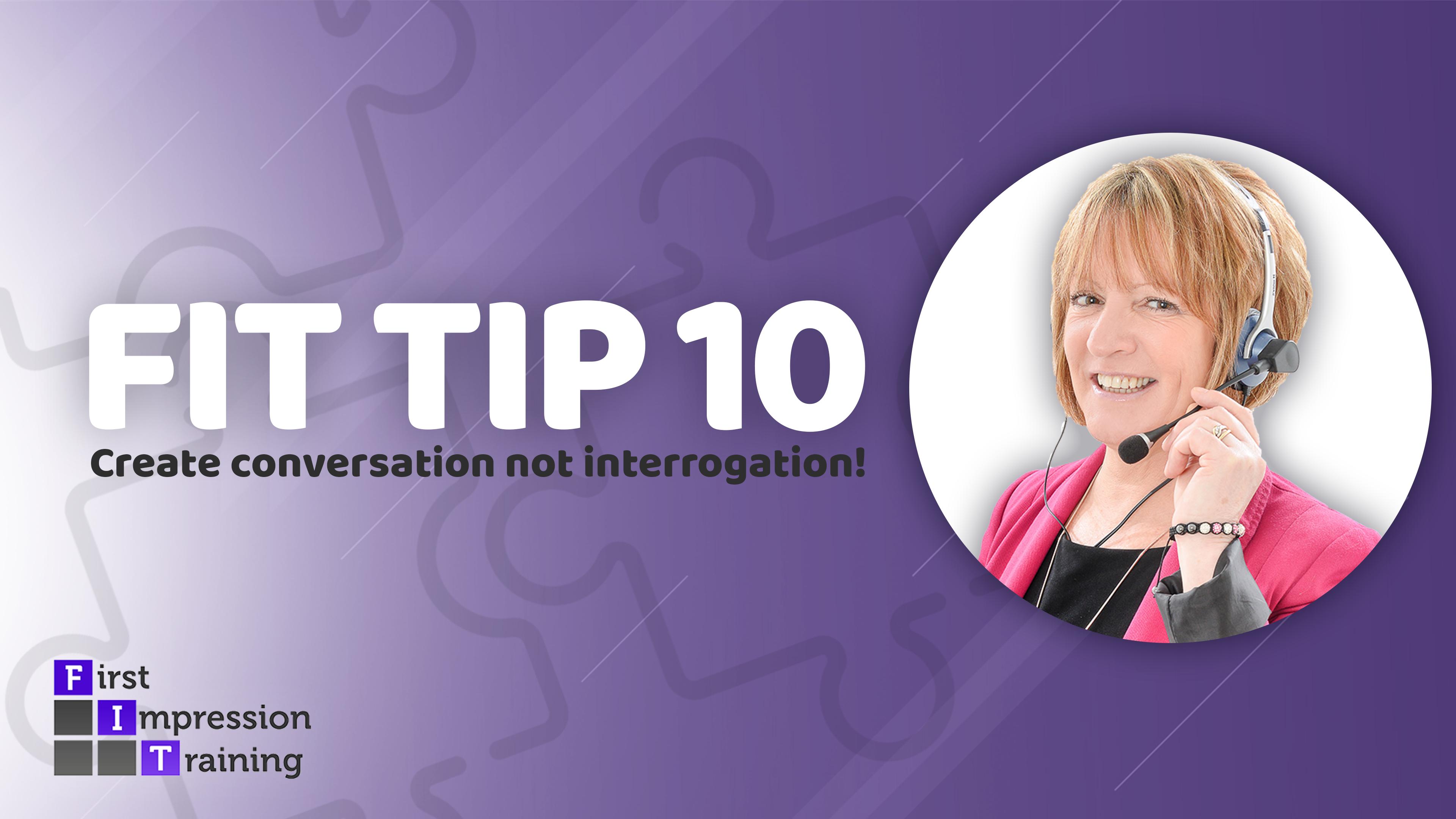 Create conversation, not interrogation!